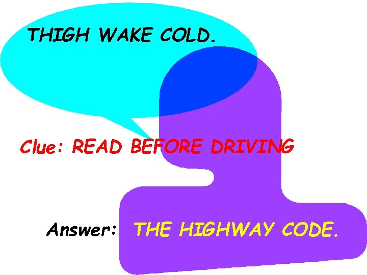THIGH WAKE COLD. Clue: READ BEFORE DRIVING Answer: THE HIGHWAY CODE.
