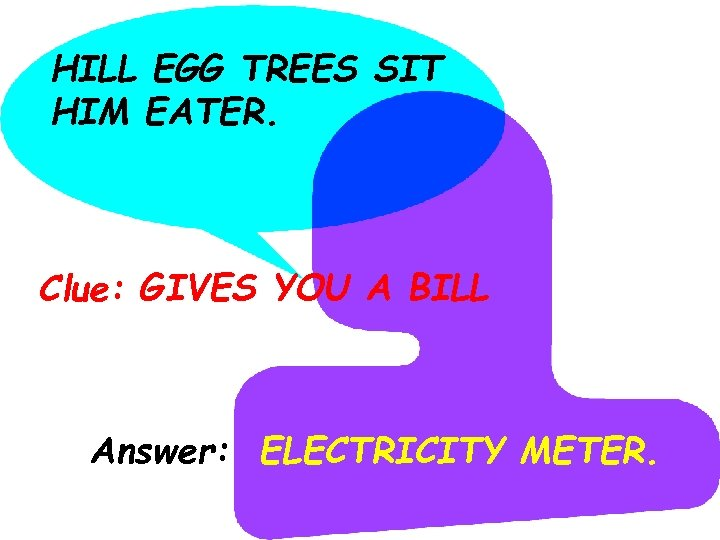 HILL EGG TREES SIT HIM EATER. Clue: GIVES YOU A BILL Answer: ELECTRICITY METER.