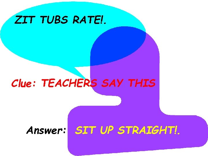ZIT TUBS RATE!. Clue: TEACHERS SAY THIS Answer: SIT UP STRAIGHT!.
