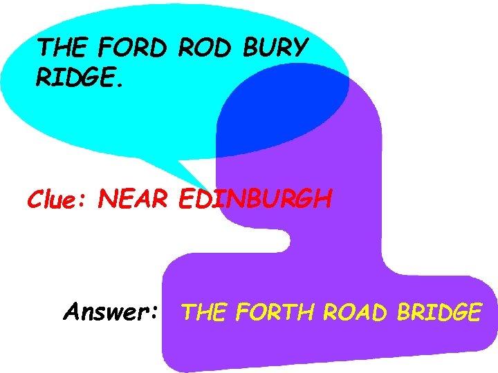 THE FORD ROD BURY RIDGE. Clue: NEAR EDINBURGH Answer: THE FORTH ROAD BRIDGE