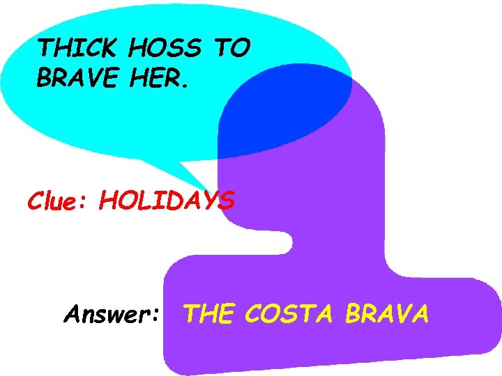 THICK HOSS TO BRAVE HER. Clue: HOLIDAYS Answer: THE COSTA BRAVA