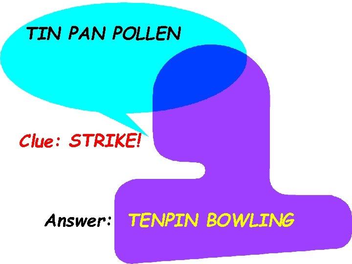TIN PAN POLLEN Clue: STRIKE! Answer: TENPIN BOWLING