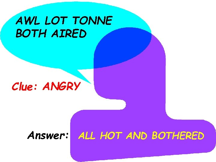 AWL LOT TONNE BOTH AIRED Clue: ANGRY Answer: ALL HOT AND BOTHERED