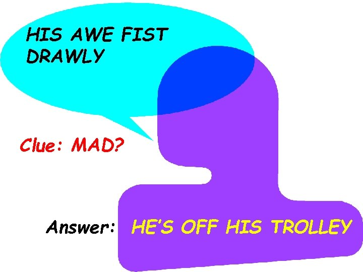 HIS AWE FIST DRAWLY Clue: MAD? Answer: HE'S OFF HIS TROLLEY