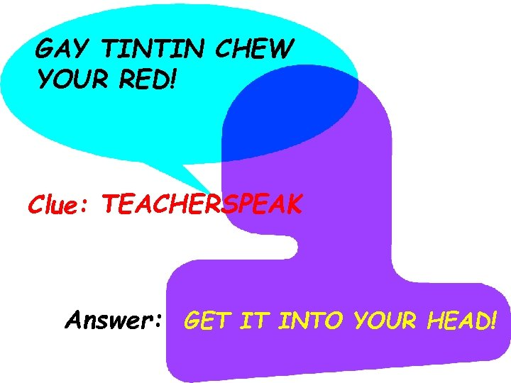 GAY TINTIN CHEW YOUR RED! Clue: TEACHERSPEAK Answer: GET IT INTO YOUR HEAD!