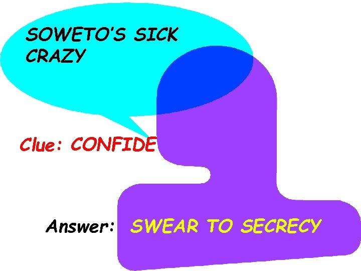SOWETO'S SICK CRAZY Clue: CONFIDE Answer: SWEAR TO SECRECY