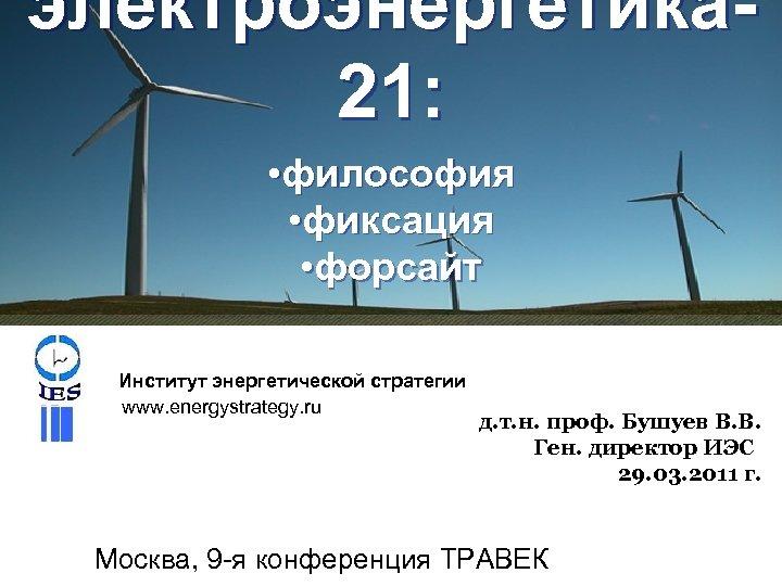 электроэнергетика 21: • философия • фиксация • форсайт Институт энергетической стратегии www. energystrategy. ru