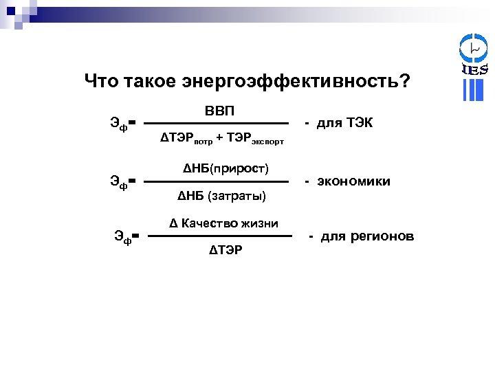 Что такое энергоэффективность? Эф= Эф= ВВП - для ТЭК ΔТЭРпотр + ТЭРэкспорт ΔНБ(прирост) -