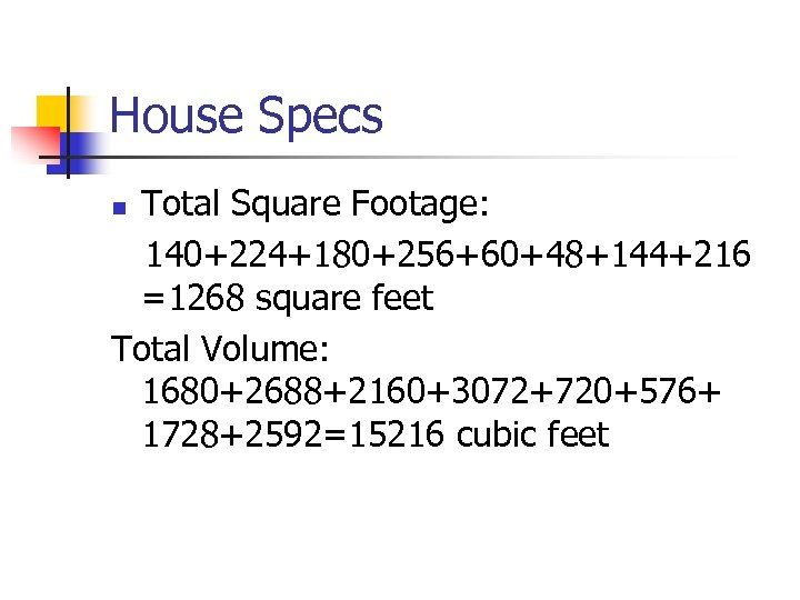 House Specs Total Square Footage: 140+224+180+256+60+48+144+216 =1268 square feet Total Volume: 1680+2688+2160+3072+720+576+ 1728+2592=15216 cubic