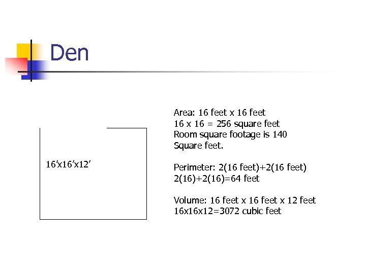 Den Area: 16 feet x 16 feet 16 x 16 = 256 square feet
