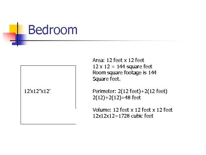 Bedroom Area: 12 feet x 12 feet 12 x 12 = 144 square feet