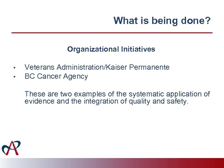 What is being done? Organizational Initiatives • • Veterans Administration/Kaiser Permanente BC Cancer Agency