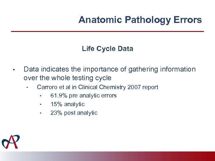 Anatomic Pathology Errors Life Cycle Data • Data indicates the importance of gathering information