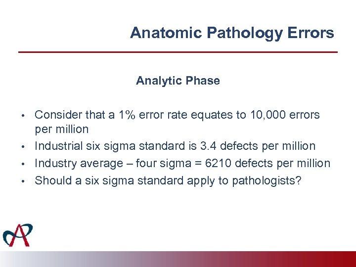 Anatomic Pathology Errors Analytic Phase • • Consider that a 1% error rate equates