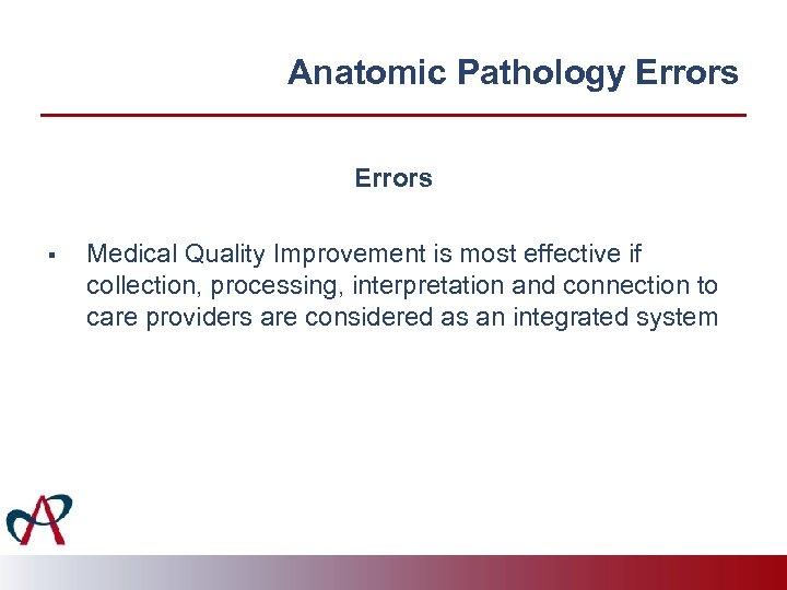 Anatomic Pathology Errors § Medical Quality Improvement is most effective if collection, processing, interpretation