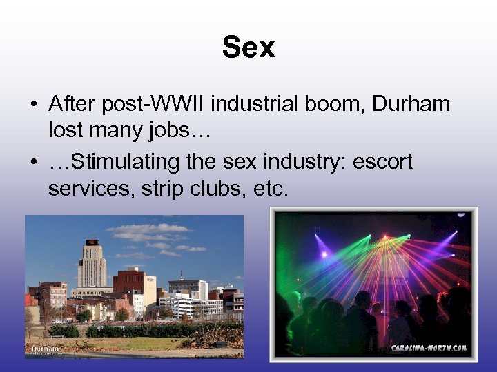 Sex • After post-WWII industrial boom, Durham lost many jobs… • …Stimulating the sex