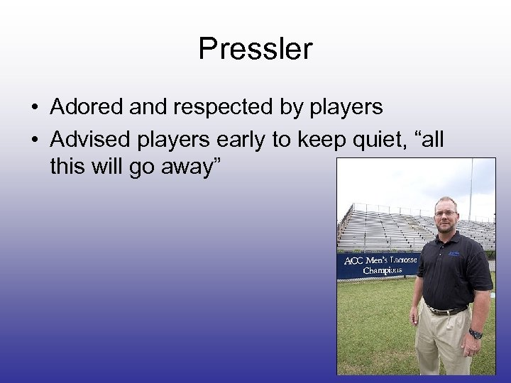 Pressler • Adored and respected by players • Advised players early to keep quiet,