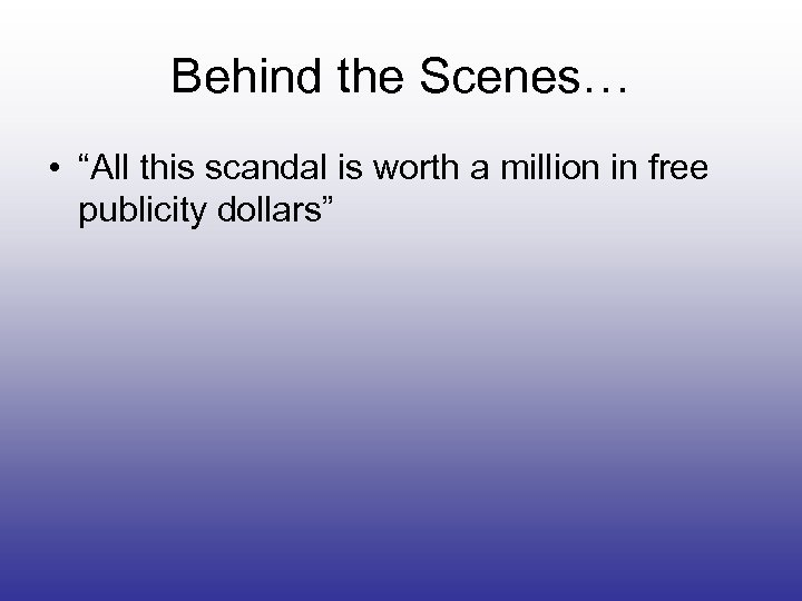 """Behind the Scenes… • """"All this scandal is worth a million in free publicity"""