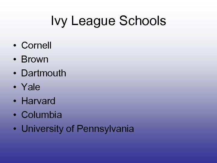 Ivy League Schools • • Cornell Brown Dartmouth Yale Harvard Columbia University of Pennsylvania