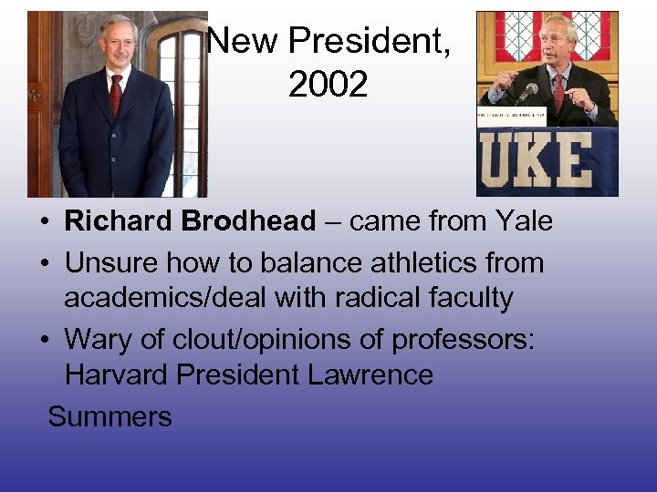 New President, 2002 • Richard Brodhead – came from Yale • Unsure how to