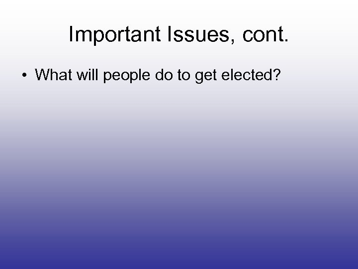 Important Issues, cont. • What will people do to get elected?