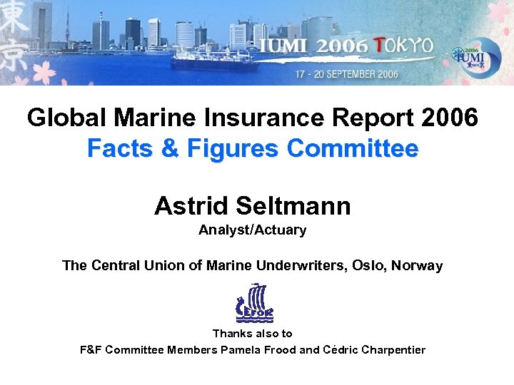 Global Marine Insurance Report 2006 Facts & Figures Committee Astrid Seltmann Analyst/Actuary The Central
