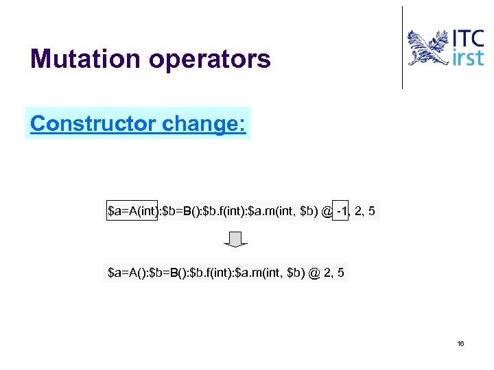 Mutation operators Constructor change: $a=A(int): $b=B(): $b. f(int): $a. m(int, $b) @ -1, 2,