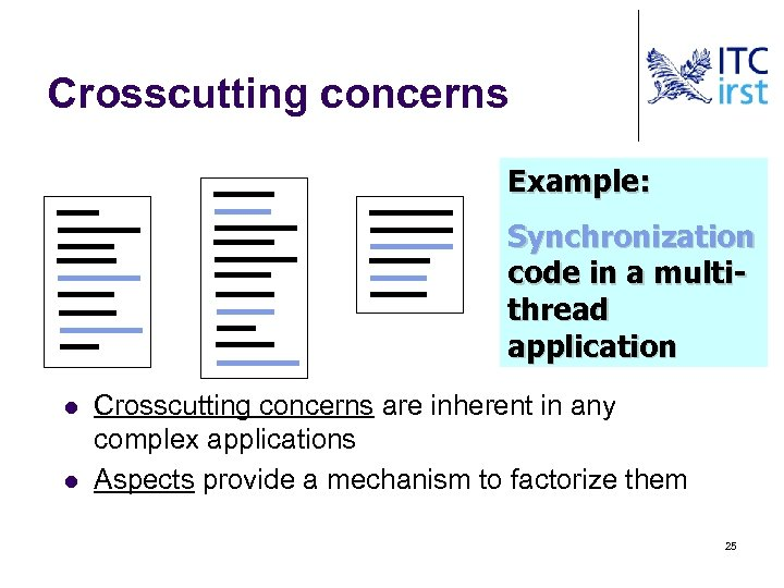 Crosscutting concerns Example: Synchronization code in a multithread application l l Crosscutting concerns are