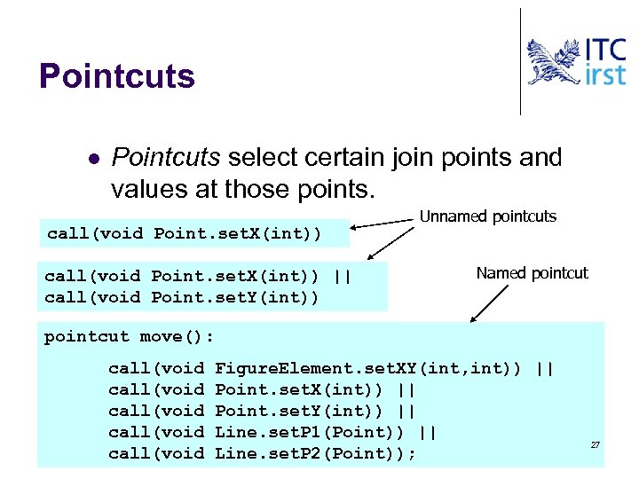 Pointcuts l Pointcuts select certain join points and values at those points. call(void Point.