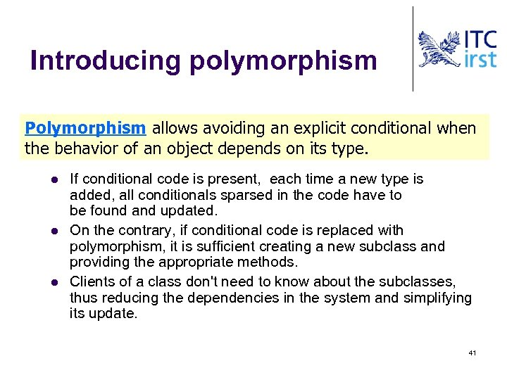 Introducing polymorphism Polymorphism allows avoiding an explicit conditional when the behavior of an object