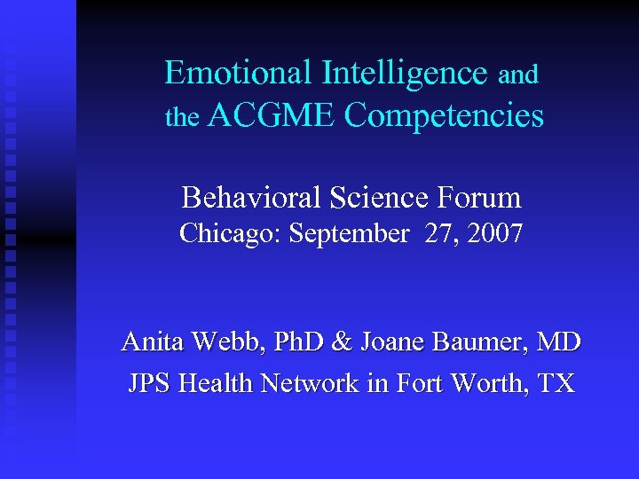 Emotional Intelligence and the ACGME Competencies Behavioral Science Forum Chicago: September 27, 2007 Anita