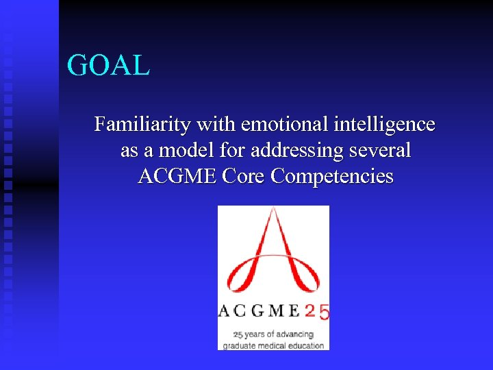 GOAL Familiarity with emotional intelligence as a model for addressing several ACGME Core Competencies
