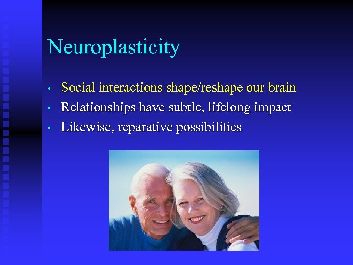 Neuroplasticity • • • Social interactions shape/reshape our brain Relationships have subtle, lifelong impact