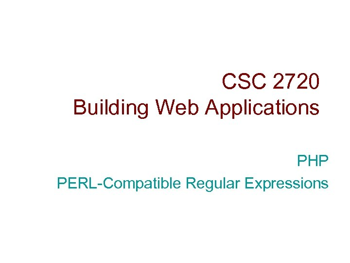 CSC 2720 Building Web Applications PHP PERL-Compatible Regular Expressions