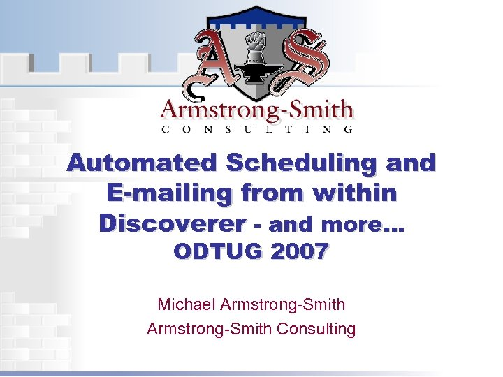 Automated Scheduling and E-mailing from within Discoverer - and more… ODTUG 2007 Michael Armstrong-Smith