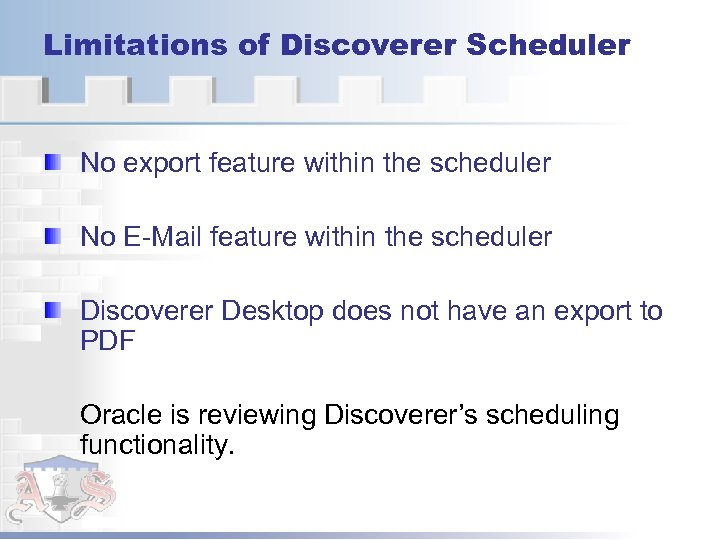 Limitations of Discoverer Scheduler No export feature within the scheduler No E-Mail feature within