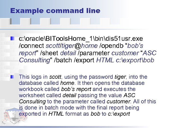 "Example command line c: oracleBITools. Home_1bindis 51 usr. exe /connect scott/tiger@home /opendb ""bob's report"""