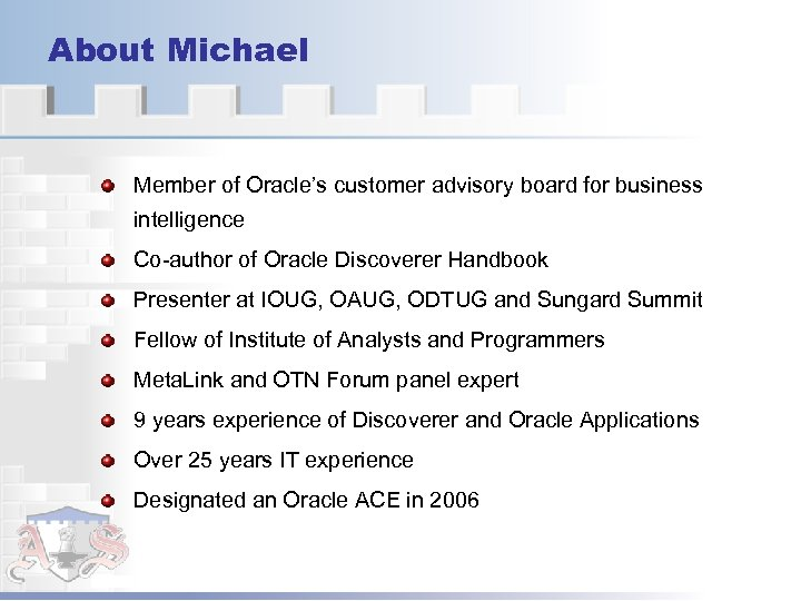 About Michael Member of Oracle's customer advisory board for business intelligence Co-author of Oracle