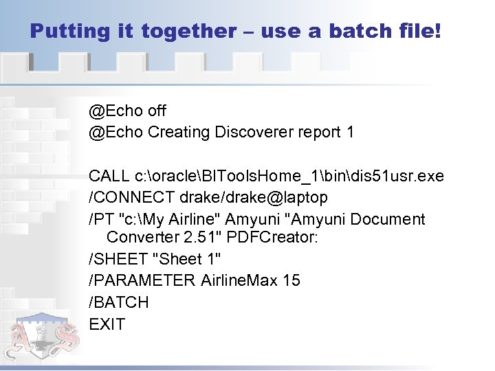 Putting it together – use a batch file! @Echo off @Echo Creating Discoverer report