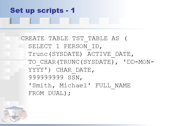 Set up scripts - 1 CREATE TABLE TST_TABLE AS ( SELECT 1 PERSON_ID, Trunc(SYSDATE)