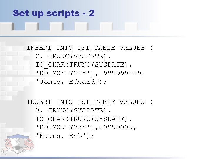 Set up scripts - 2 INSERT INTO TST_TABLE VALUES ( 2, TRUNC(SYSDATE), TO_CHAR(TRUNC(SYSDATE), 'DD-MON-YYYY'),