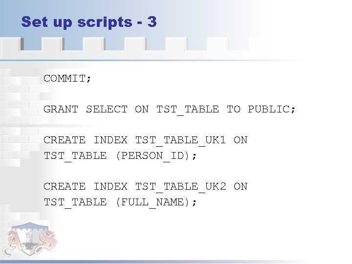 Set up scripts - 3 COMMIT; GRANT SELECT ON TST_TABLE TO PUBLIC; CREATE INDEX