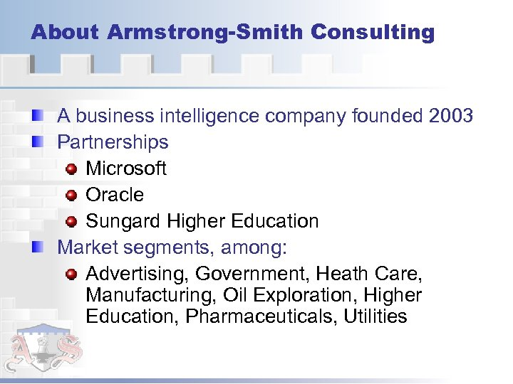 About Armstrong-Smith Consulting A business intelligence company founded 2003 Partnerships Microsoft Oracle Sungard Higher
