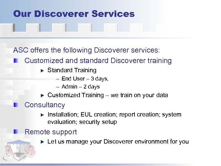 Our Discoverer Services ASC offers the following Discoverer services: Customized and standard Discoverer training
