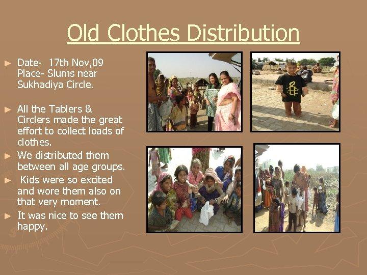 Old Clothes Distribution ► Date- 17 th Nov, 09 Place- Slums near Sukhadiya Circle.