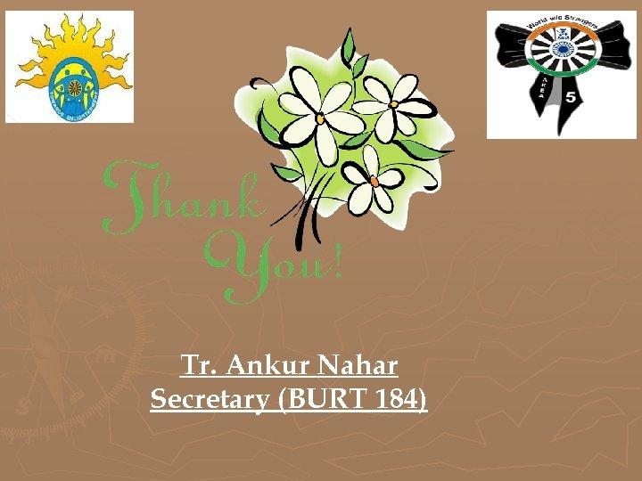 Tr. Ankur Nahar Secretary (BURT 184)