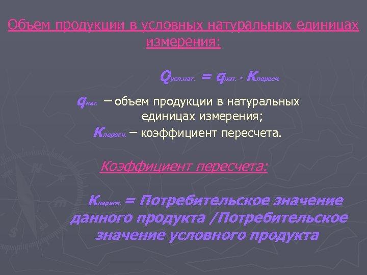 Объем продукции в условных натуральных единицах измерения: Qусл. нат. = qнат. Кпересч. * qнат.