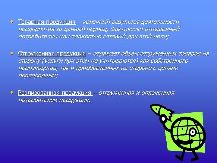 • Товарная продукция – конечный результат деятельности предприятия за данный период, фактически отпущенный