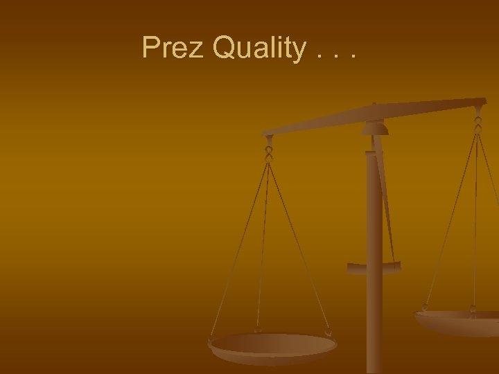 Prez Quality. . .