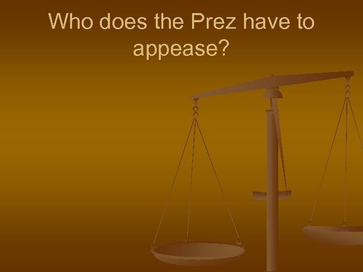 Who does the Prez have to appease?